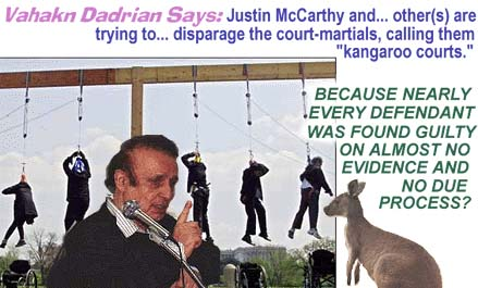 "Vahakn Dadrian Says: ""Justin McCarthy and ... other(S) are trying to ... disparage the court-martials, calling them �kangaroo courts.'""BECAUSE NEARLY EVERY DEFENDANT WAS FOUND GUILTY ON ALMOST NO EVIDENCE AND NO DUE PROCESS?"